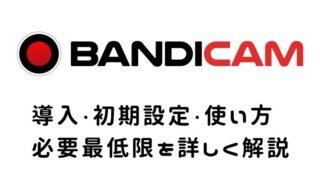 【Bandicam】バンディカム導入・初期設定・使い方