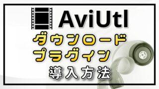 AviUtlのダウンロード方法とプラグイン導入方法