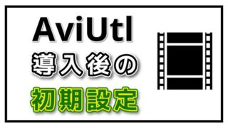 s-2.AviUtl導入後の最低限の初期設定の方法を徹底解説!