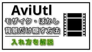 AviUtlモザイクやぼかしを動画一部に入れるを方法解説!
