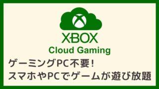 【Xbox Cloud Gaming】ゲーミングPC不要!スマホやPCで100以上のゲームが遊び放題のサービス