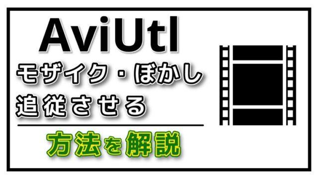 【動画編集】AviUtlでモザイクやぼかしを動く対象に合わせて追従させる方法を解説!